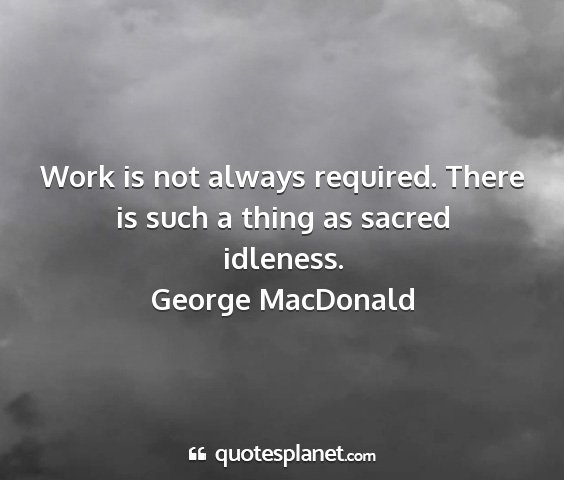 George macdonald - work is not always required. there is such a...