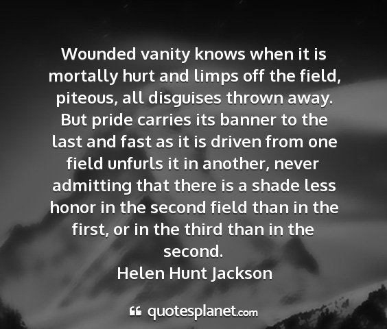 Helen hunt jackson - wounded vanity knows when it is mortally hurt and...