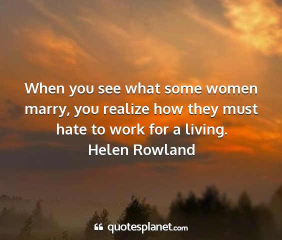 Helen rowland - when you see what some women marry, you realize...