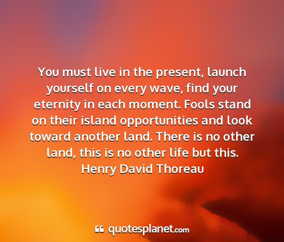 Henry david thoreau - you must live in the present, launch yourself on...