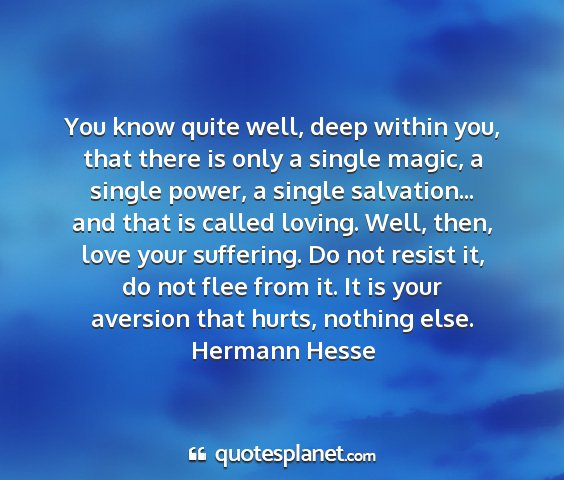 Hermann hesse - you know quite well, deep within you, that there...