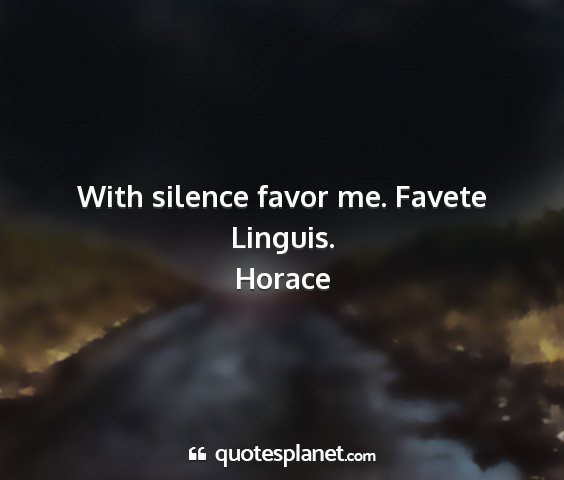 Horace - with silence favor me. favete linguis....
