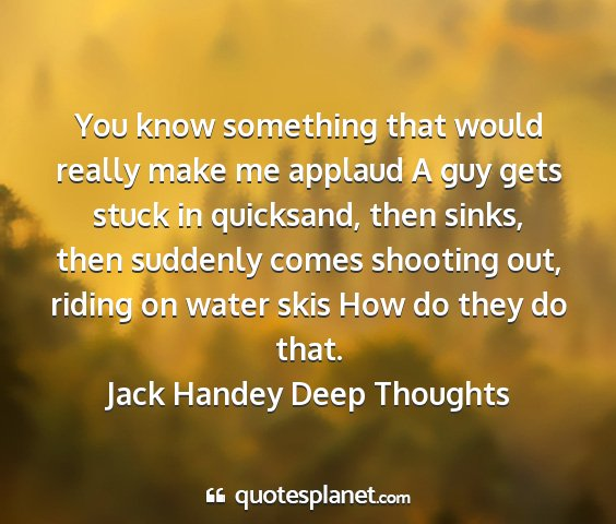 Jack handey deep thoughts - you know something that would really make me...