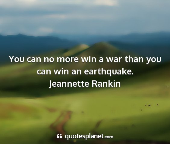 Jeannette rankin - you can no more win a war than you can win an...