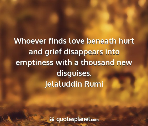 Jelaluddin rumi - whoever finds love beneath hurt and grief...