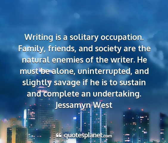 Jessamyn west - writing is a solitary occupation. family,...