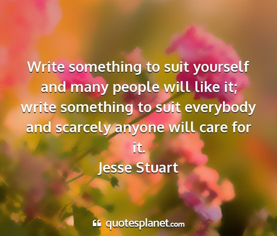 Jesse stuart - write something to suit yourself and many people...