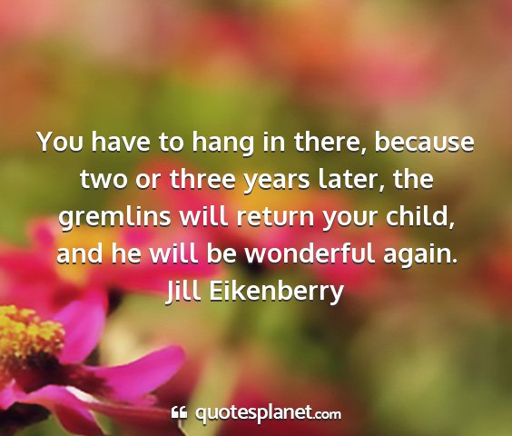 Jill eikenberry - you have to hang in there, because two or three...