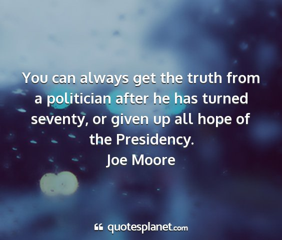 Joe moore - you can always get the truth from a politician...