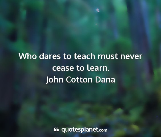 John cotton dana - who dares to teach must never cease to learn....