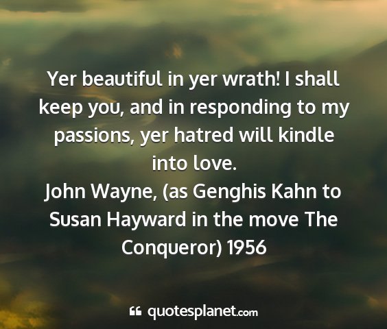 John wayne, (as genghis kahn to susan hayward in the move the conqueror) 1956 - yer beautiful in yer wrath! i shall keep you, and...