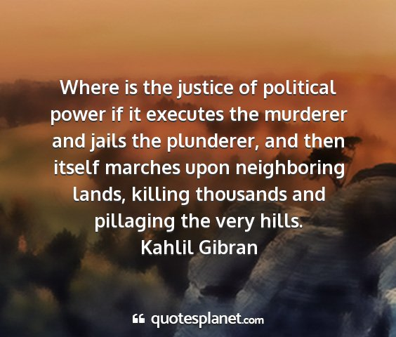 Kahlil gibran - where is the justice of political power if it...