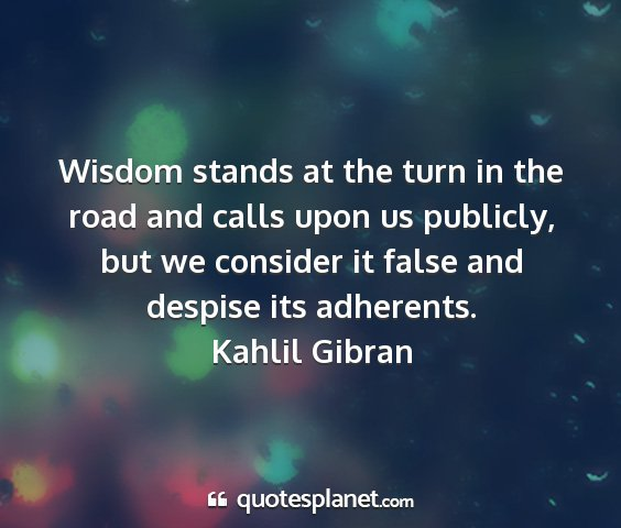 Kahlil gibran - wisdom stands at the turn in the road and calls...