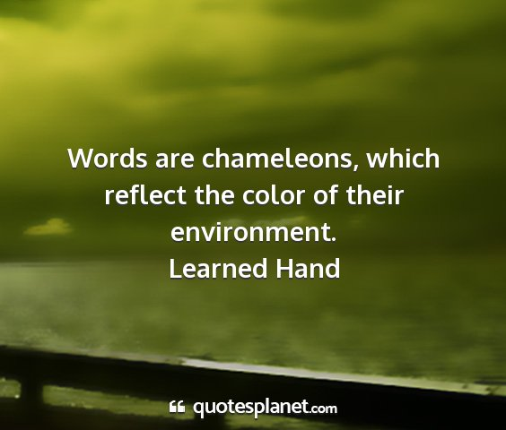 Learned hand - words are chameleons, which reflect the color of...