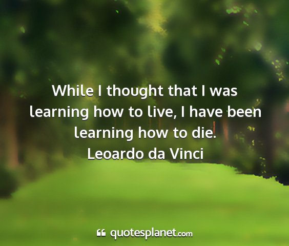 Leoardo da vinci - while i thought that i was learning how to live,...