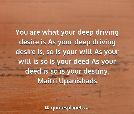 Maitri upanishads - you are what your deep driving desire is as your...