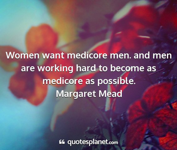 Margaret mead - women want medicore men. and men are working hard...