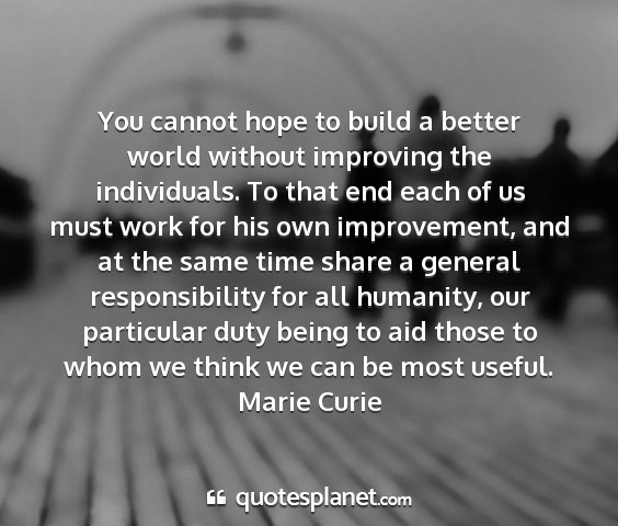 Marie curie - you cannot hope to build a better world without...