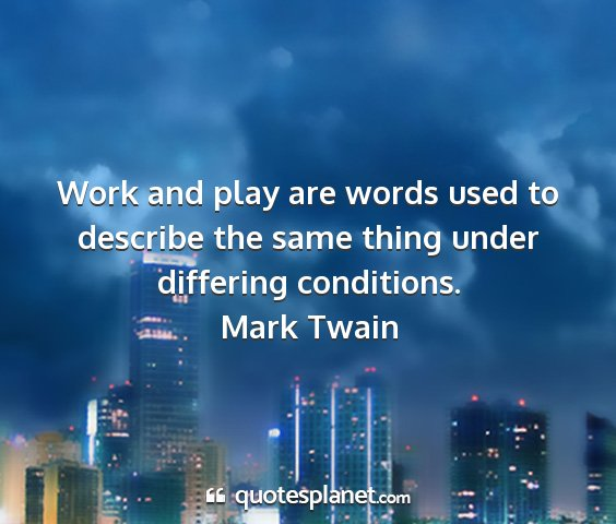 Mark twain - work and play are words used to describe the same...