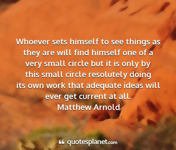 Matthew arnold - whoever sets himself to see things as they are...