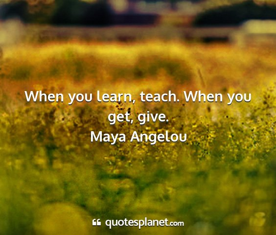 Maya angelou - when you learn, teach. when you get, give....