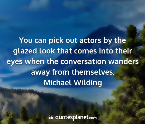 Michael wilding - you can pick out actors by the glazed look that...