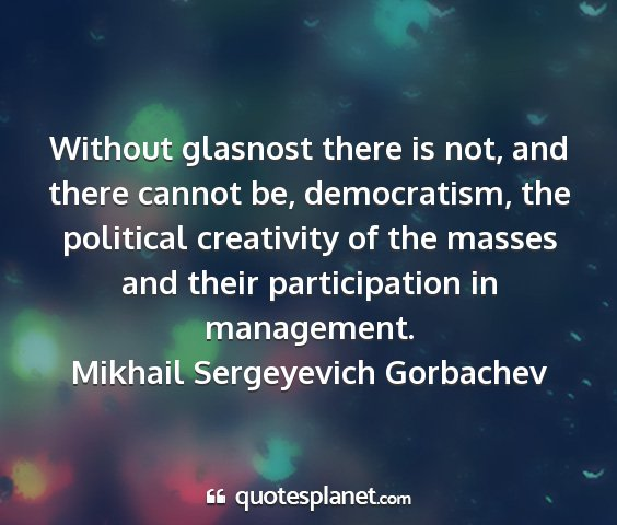 Mikhail sergeyevich gorbachev - without glasnost there is not, and there cannot...