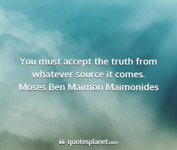 Moses ben maimon maimonides - you must accept the truth from whatever source it...