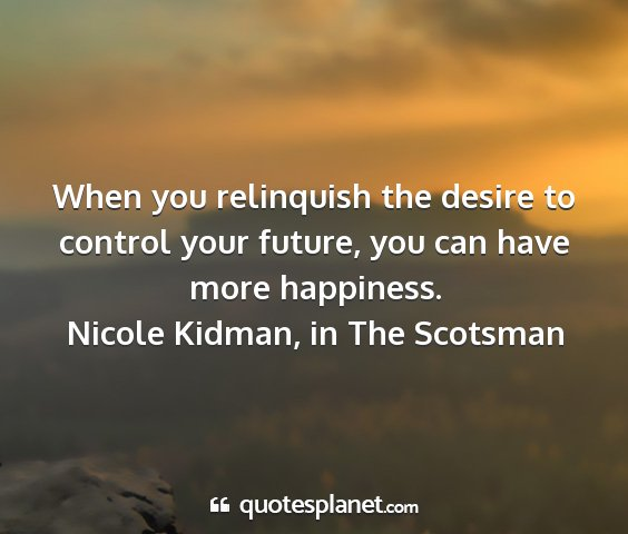 Nicole kidman, in the scotsman - when you relinquish the desire to control your...