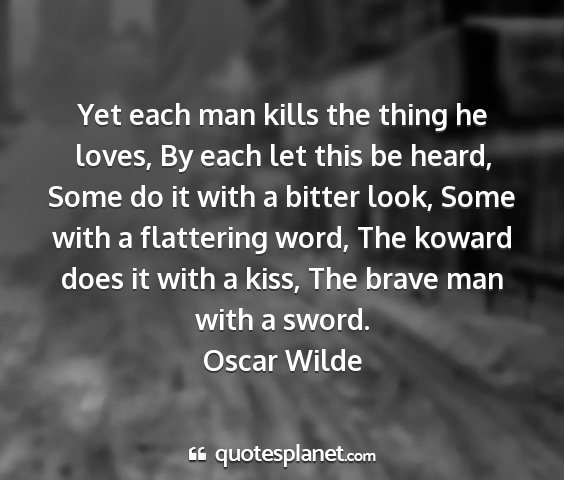 Oscar wilde - yet each man kills the thing he loves, by each...