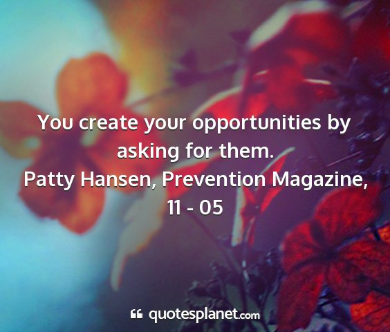 Patty hansen, prevention magazine, 11 - 05 - you create your opportunities by asking for them....