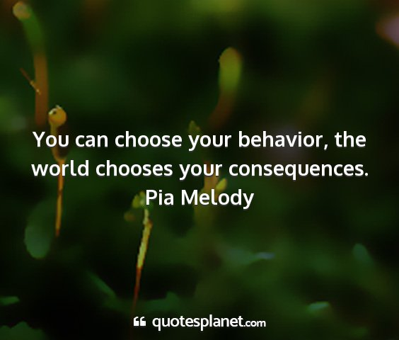 Pia melody - you can choose your behavior, the world chooses...