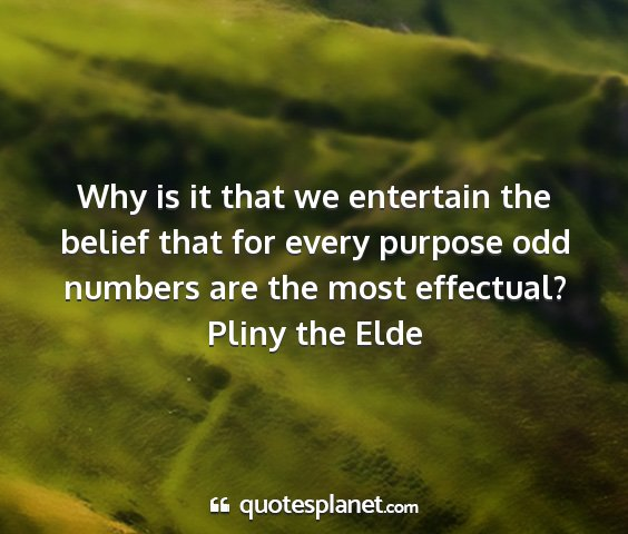 Pliny the elde - why is it that we entertain the belief that for...