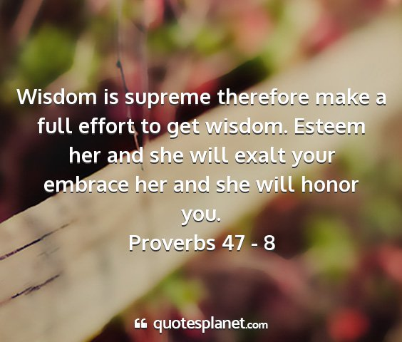 Proverbs 47 - 8 - wisdom is supreme therefore make a full effort to...