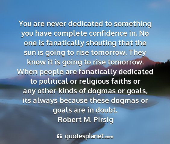 Robert m. pirsig - you are never dedicated to something you have...