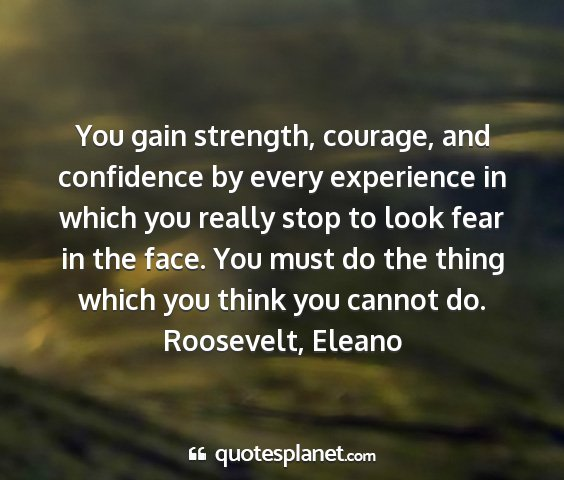 Roosevelt, eleano - you gain strength, courage, and confidence by...