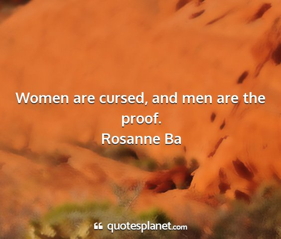 Rosanne ba - women are cursed, and men are the proof....