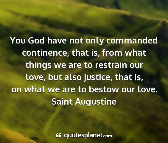 Saint augustine - you god have not only commanded continence, that...