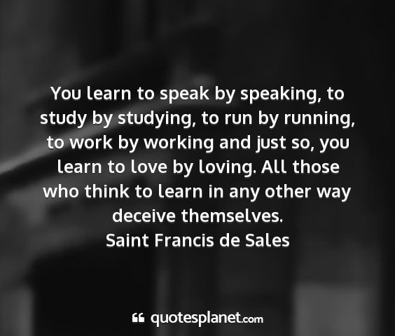 Saint francis de sales - you learn to speak by speaking, to study by...