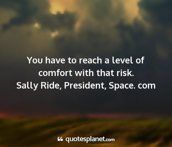 Sally ride, president, space. com - you have to reach a level of comfort with that...