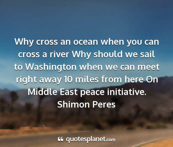 Shimon peres - why cross an ocean when you can cross a river why...