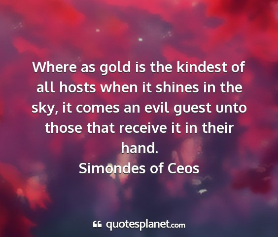 Simondes of ceos - where as gold is the kindest of all hosts when it...