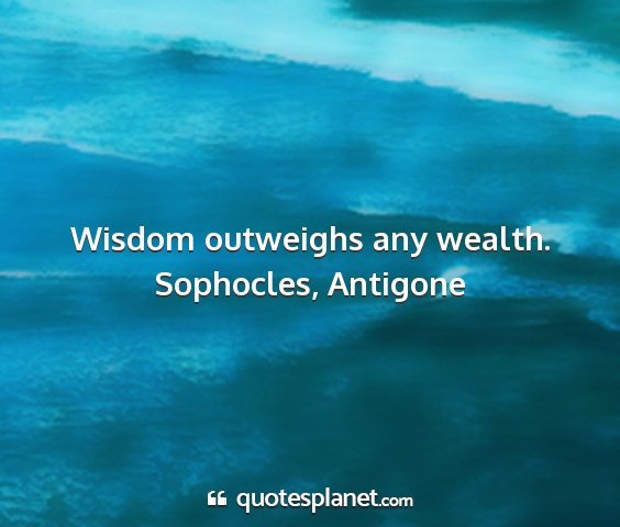 Sophocles, antigone - wisdom outweighs any wealth....