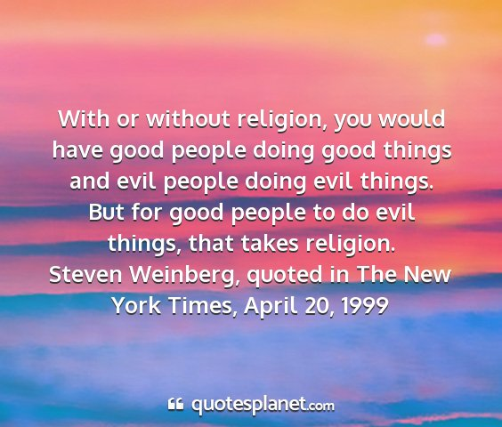 Steven weinberg, quoted in the new york times, april 20, 1999 - with or without religion, you would have good...