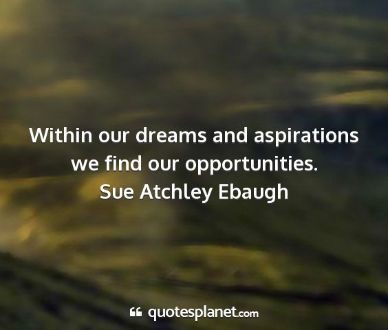 Sue atchley ebaugh - within our dreams and aspirations we find our...