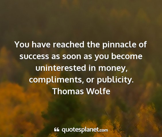 Thomas wolfe - you have reached the pinnacle of success as soon...