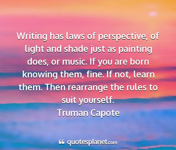 Truman capote - writing has laws of perspective, of light and...