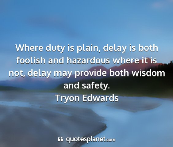 Tryon edwards - where duty is plain, delay is both foolish and...