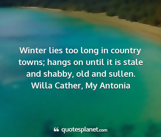 Willa cather, my antonia - winter lies too long in country towns; hangs on...
