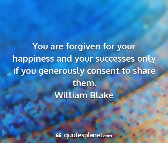 William blake - you are forgiven for your happiness and your...